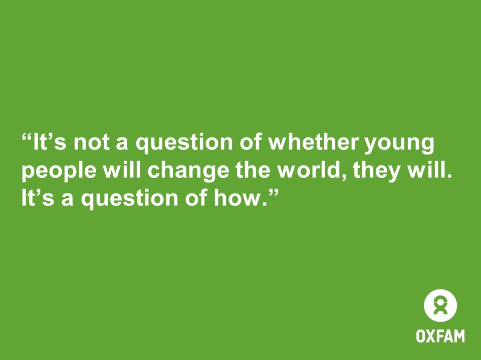 Its not a question of whether young people will change the world, they will. Its a question of how.