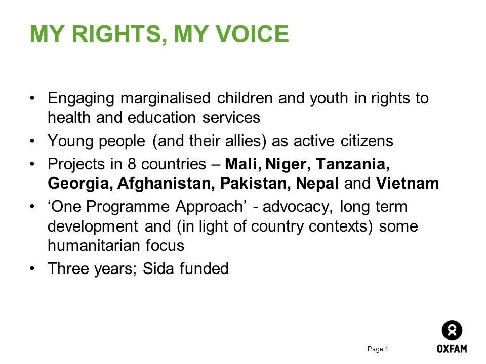 Page 4 MY RIGHTS, MY VOICE Engaging marginalised children and youth in rights to health and education services Young people (and their allies) as active citizens Projects in 8 countries – Mali, Niger, Tanzania, Georgia, Afghanistan, Pakistan, Nepal and Vietnam One Programme Approach - advocacy, long term development and (in light of country contexts) some humanitarian focus Three years; Sida funded