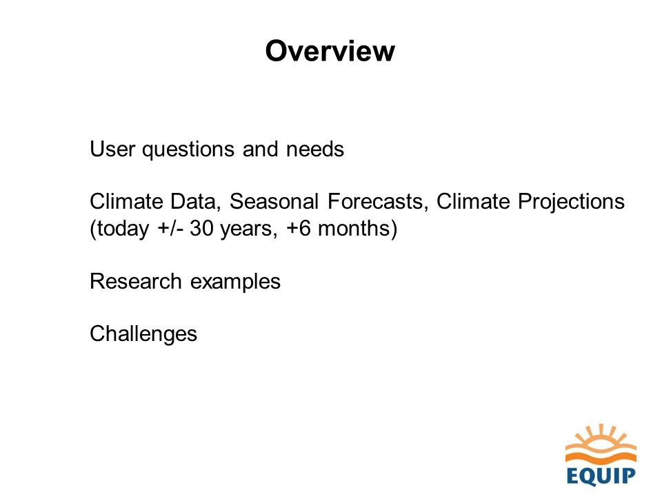 Overview User questions and needs Climate Data, Seasonal Forecasts, Climate Projections (today +/- 30 years, +6 months) Research examples Challenges