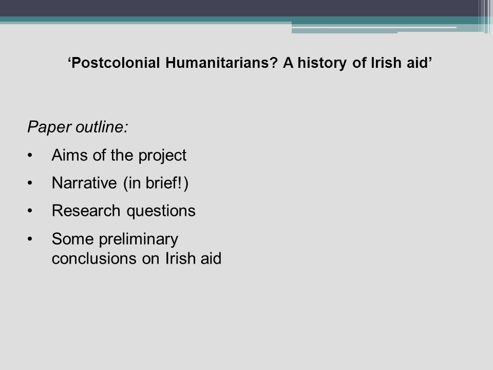 Postcolonial Humanitarians? A history of Irish aid Paper outline: Aims of the project Narrative (in brief!) Research questions Some preliminary conclu