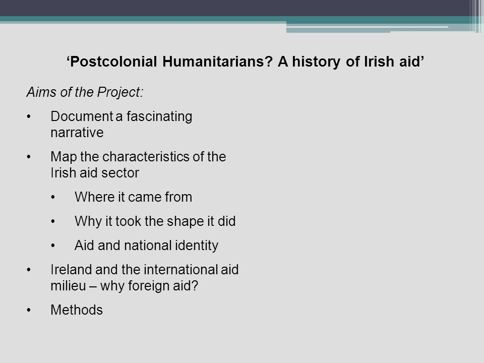 Postcolonial Humanitarians? A history of Irish aid Aims of the Project: Document a fascinating narrative Map the characteristics of the Irish aid sect