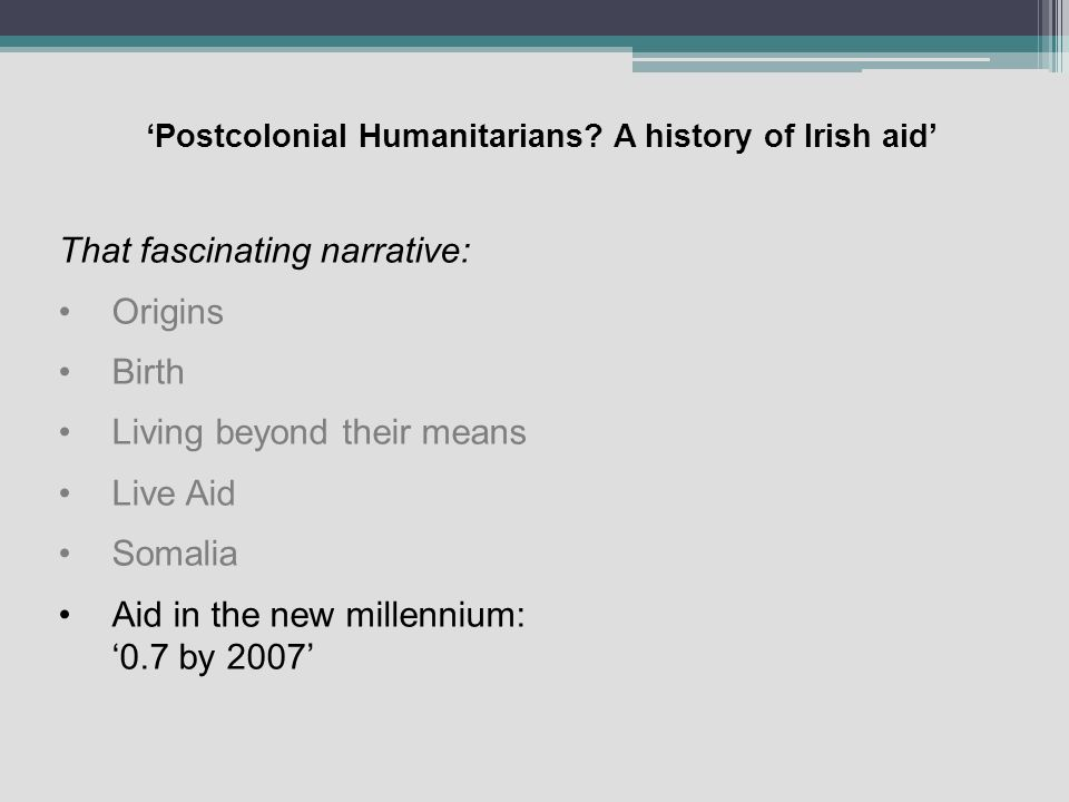Postcolonial Humanitarians? A history of Irish aid That fascinating narrative: Origins Birth Living beyond their means Live Aid Somalia Aid in the new