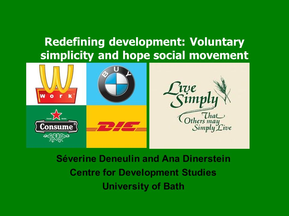 Redefining development: Voluntary simplicity and hope social movement Séverine Deneulin and Ana Dinerstein Centre for Development Studies University of Bath