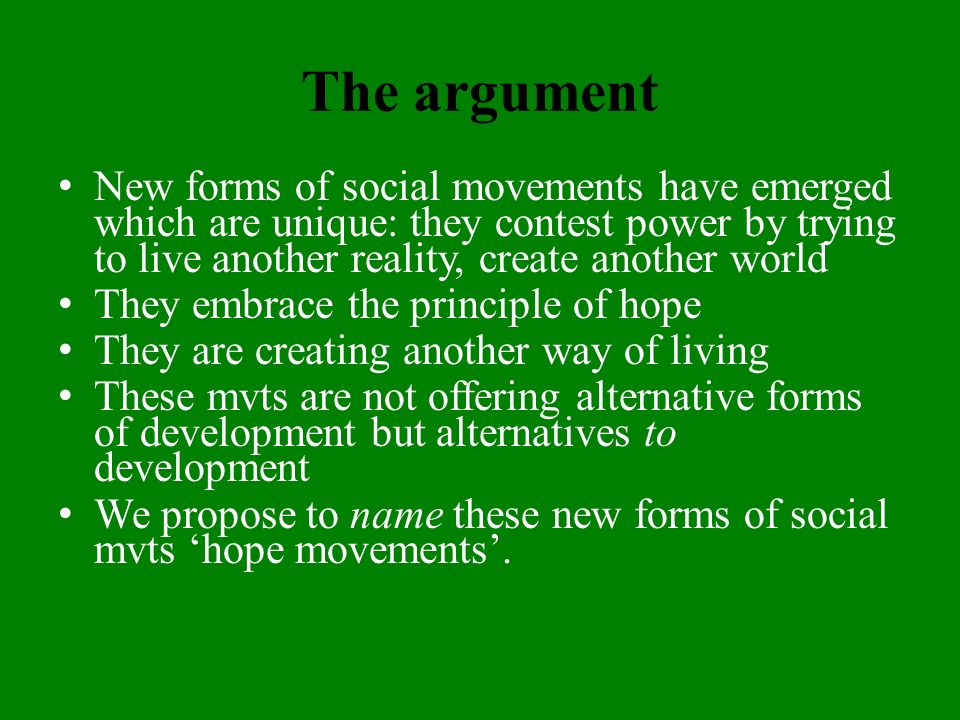 The argument New forms of social movements have emerged which are unique: they contest power by trying to live another reality, create another world They embrace the principle of hope They are creating another way of living These mvts are not offering alternative forms of development but alternatives to development We propose to name these new forms of social mvts hope movements.
