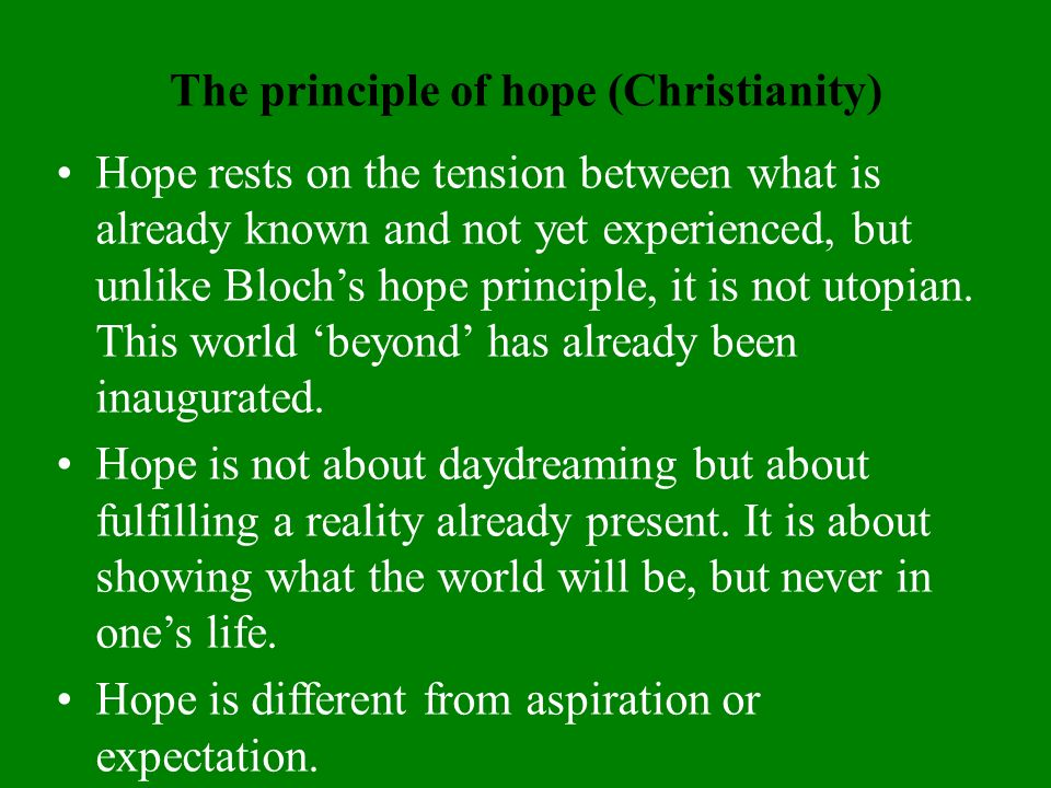 The principle of hope (Christianity) Hope rests on the tension between what is already known and not yet experienced, but unlike Blochs hope principle, it is not utopian.
