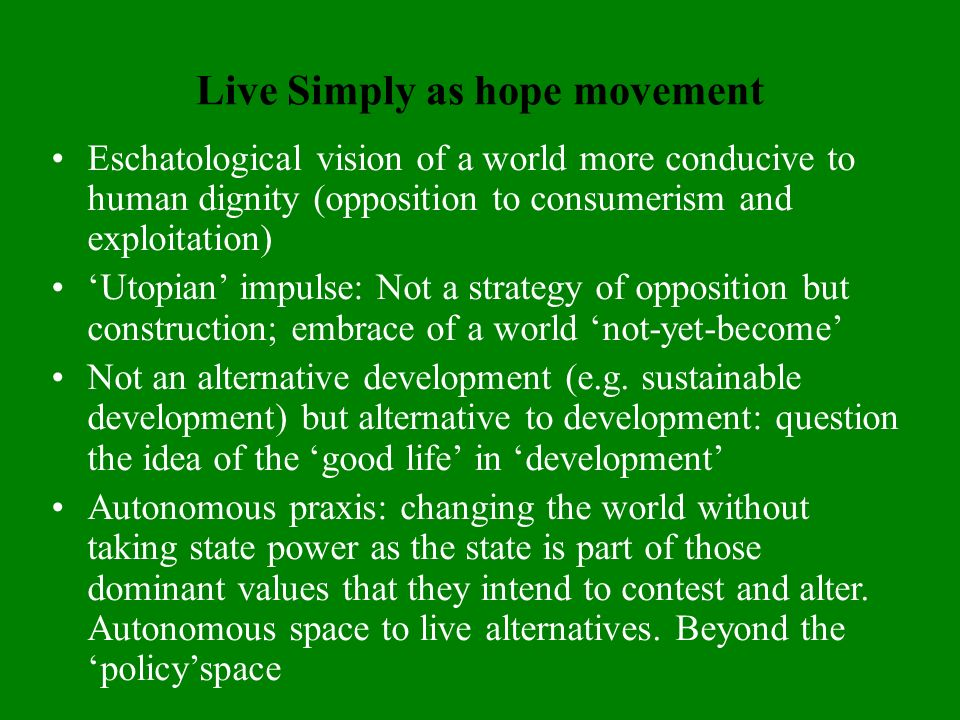 Live Simply as hope movement Eschatological vision of a world more conducive to human dignity (opposition to consumerism and exploitation) Utopian impulse: Not a strategy of opposition but construction; embrace of a world not-yet-become Not an alternative development (e.g.