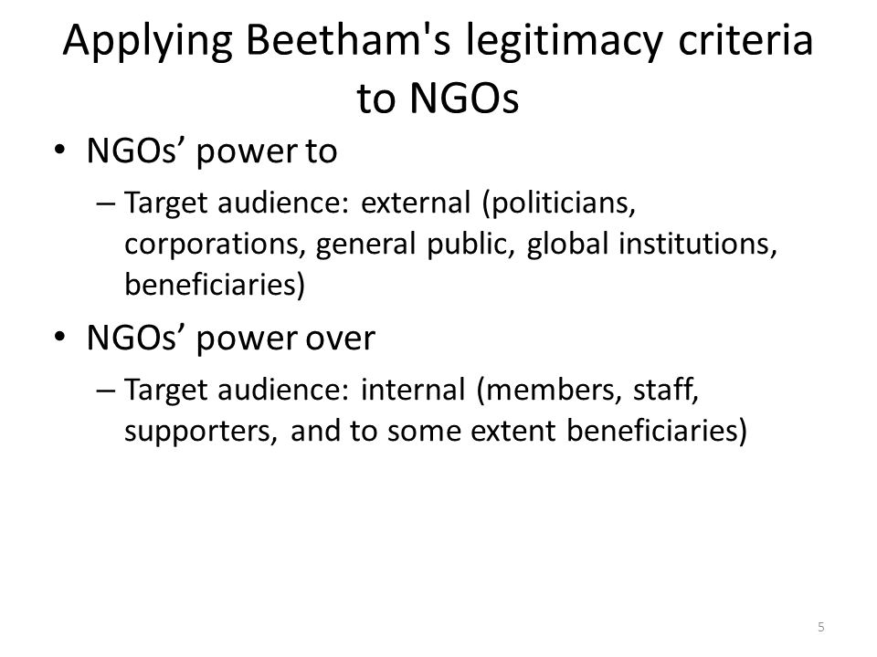 Applying Beetham s legitimacy criteria to NGOs NGOs power to – Target audience: external (politicians, corporations, general public, global institutions, beneficiaries) NGOs power over – Target audience: internal (members, staff, supporters, and to some extent beneficiaries) 5