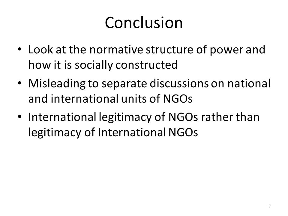 Conclusion Look at the normative structure of power and how it is socially constructed Misleading to separate discussions on national and international units of NGOs International legitimacy of NGOs rather than legitimacy of International NGOs 7