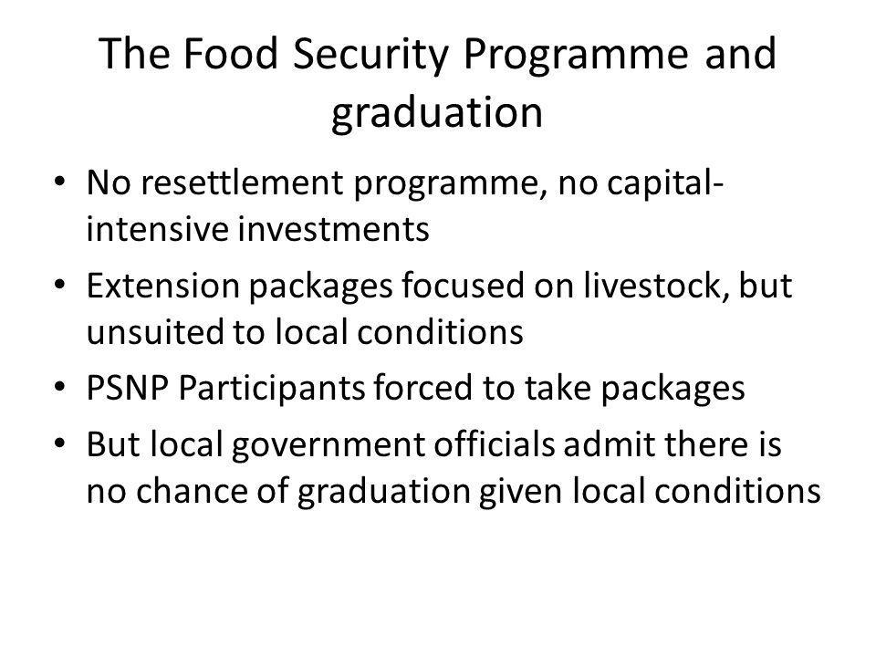 The Food Security Programme and graduation No resettlement programme, no capital- intensive investments Extension packages focused on livestock, but unsuited to local conditions PSNP Participants forced to take packages But local government officials admit there is no chance of graduation given local conditions