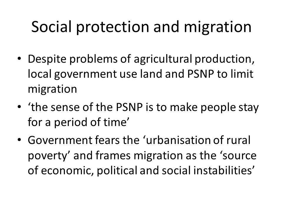 Social protection and migration Despite problems of agricultural production, local government use land and PSNP to limit migration the sense of the PSNP is to make people stay for a period of time Government fears the urbanisation of rural poverty and frames migration as the source of economic, political and social instabilities