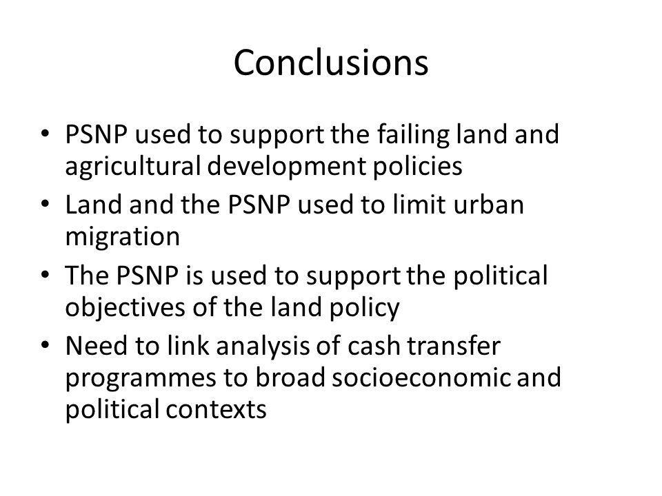 Conclusions PSNP used to support the failing land and agricultural development policies Land and the PSNP used to limit urban migration The PSNP is used to support the political objectives of the land policy Need to link analysis of cash transfer programmes to broad socioeconomic and political contexts