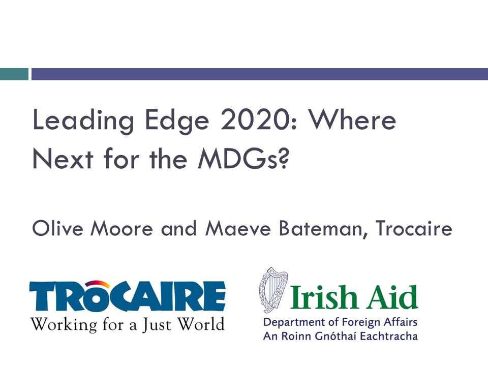Leading Edge 2020: Where Next for the MDGs? Olive Moore and Maeve Bateman, Trocaire