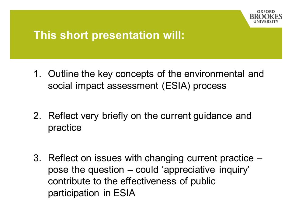 This short presentation will: 1.Outline the key concepts of the environmental and social impact assessment (ESIA) process 2.Reflect very briefly on the current guidance and practice 3.Reflect on issues with changing current practice – pose the question – could appreciative inquiry contribute to the effectiveness of public participation in ESIA