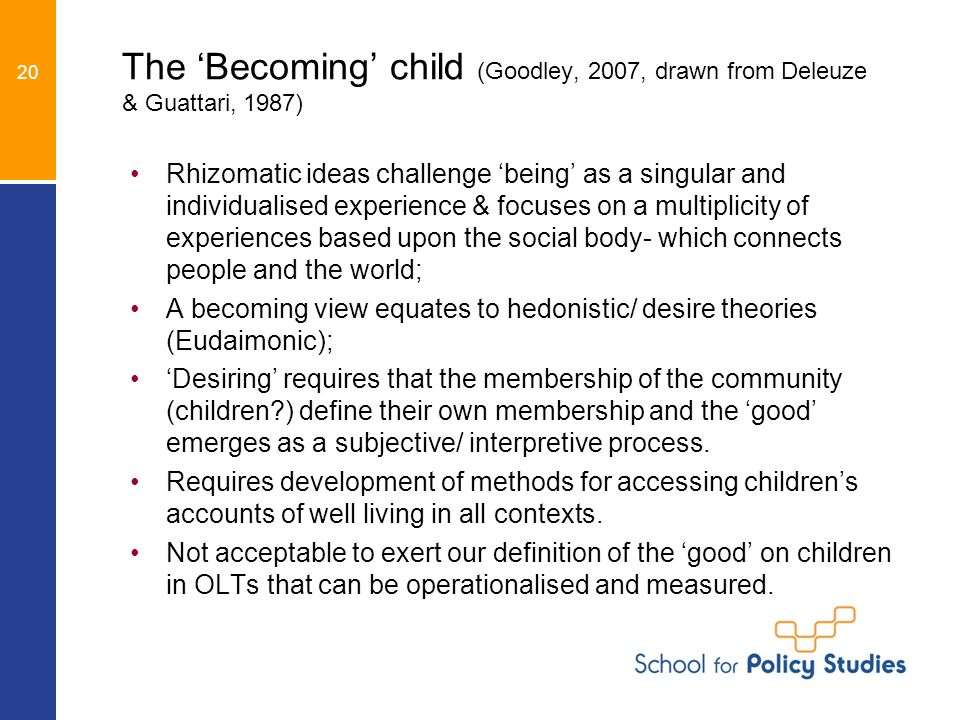 The Becoming child (Goodley, 2007, drawn from Deleuze & Guattari, 1987) Rhizomatic ideas challenge being as a singular and individualised experience & focuses on a multiplicity of experiences based upon the social body- which connects people and the world; A becoming view equates to hedonistic/ desire theories (Eudaimonic); Desiring requires that the membership of the community (children?) define their own membership and the good emerges as a subjective/ interpretive process.