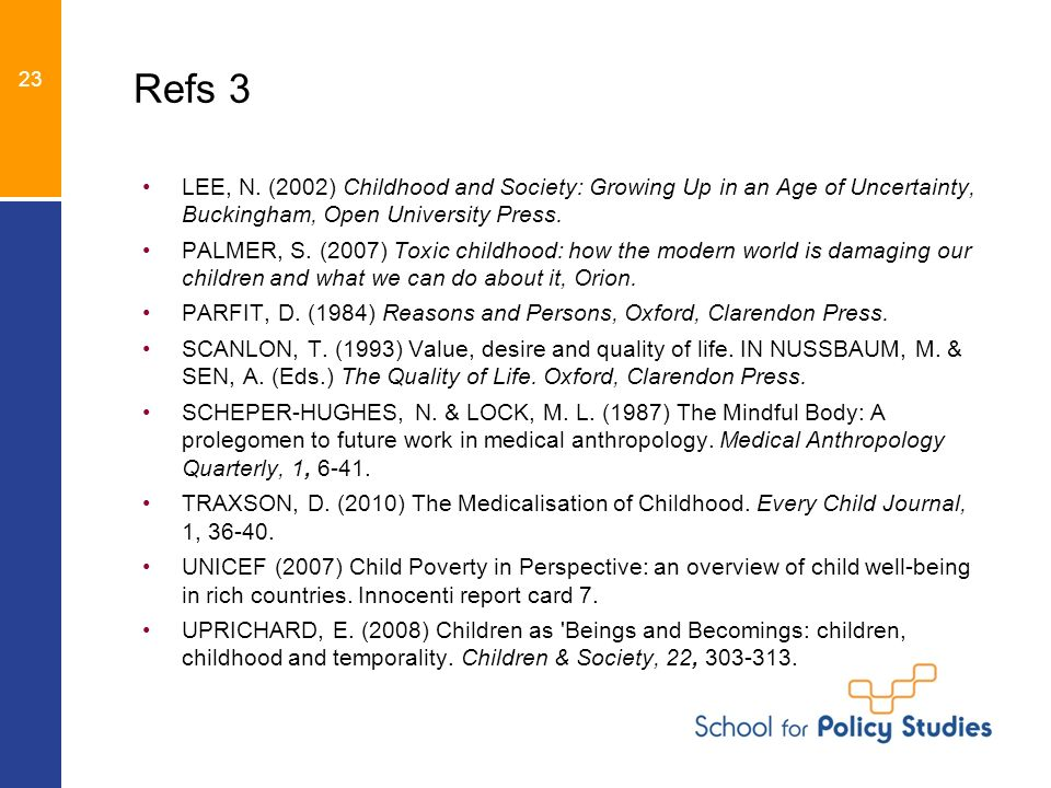Refs 3 LEE, N. (2002) Childhood and Society: Growing Up in an Age of Uncertainty, Buckingham, Open University Press. PALMER, S. (2007) Toxic childhood