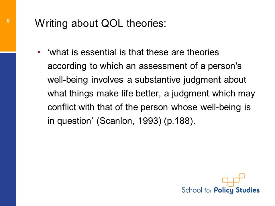 Writing about QOL theories: what is essential is that these are theories according to which an assessment of a person s well-being involves a substantive judgment about what things make life better, a judgment which may conflict with that of the person whose well-being is in question (Scanlon, 1993) (p.188).