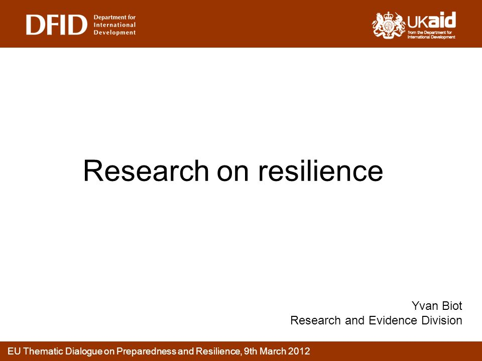 EU Thematic Dialogue on Preparedness and Resilience, 9th March 2012 Research on resilience Yvan Biot Research and Evidence Division