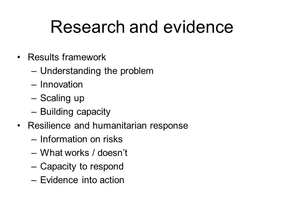 Research and evidence Results framework –Understanding the problem –Innovation –Scaling up –Building capacity Resilience and humanitarian response –Information on risks –What works / doesnt –Capacity to respond –Evidence into action