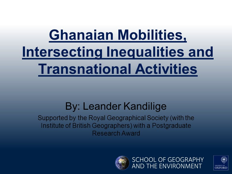 Ghanaian Mobilities, Intersecting Inequalities and Transnational Activities By: Leander Kandilige Supported by the Royal Geographical Society (with the Institute of British Geographers) with a Postgraduate Research Award