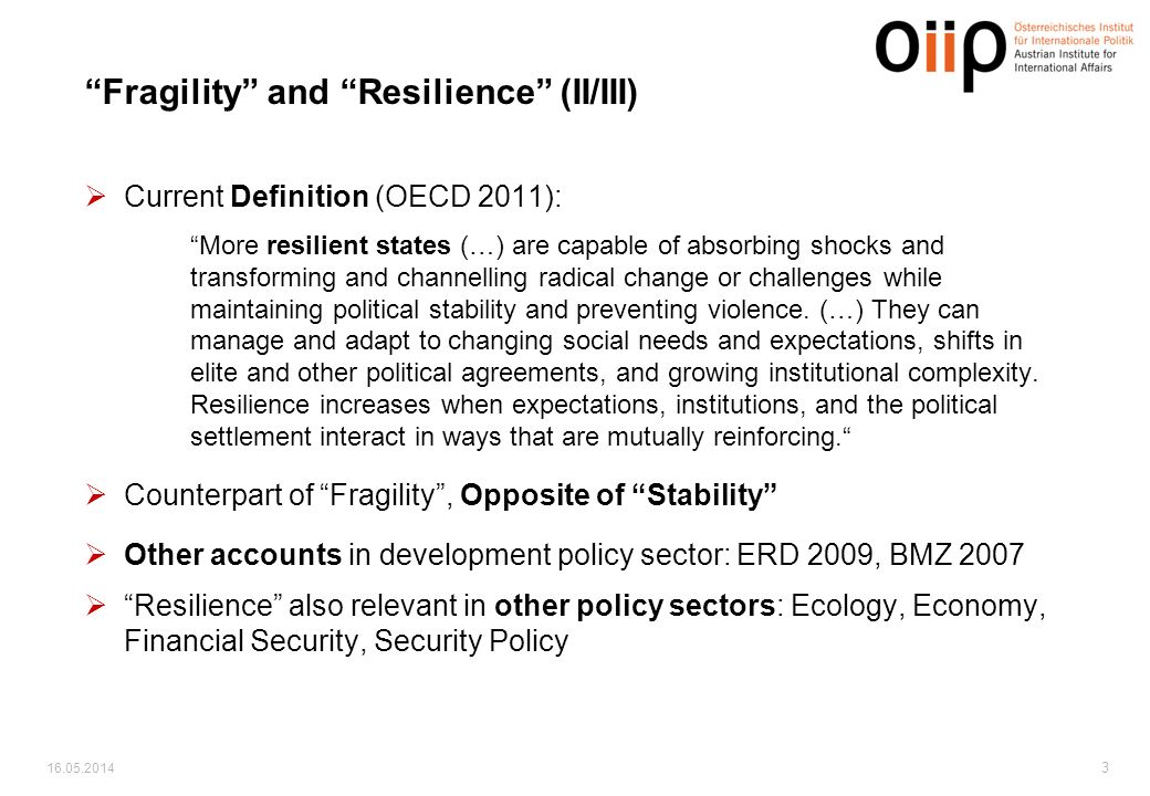 Fragility and Resilience (II/III) Current Definition (OECD 2011): More resilient states (…) are capable of absorbing shocks and transforming and channelling radical change or challenges while maintaining political stability and preventing violence.