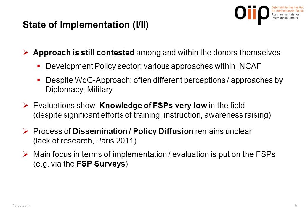 6 State of Implementation (I/II) Approach is still contested among and within the donors themselves Development Policy sector: various approaches within INCAF Despite WoG-Approach: often different perceptions / approaches by Diplomacy, Military Evaluations show: Knowledge of FSPs very low in the field (despite significant efforts of training, instruction, awareness raising) Process of Dissemination / Policy Diffusion remains unclear (lack of research, Paris 2011) Main focus in terms of implementation / evaluation is put on the FSPs (e.g.