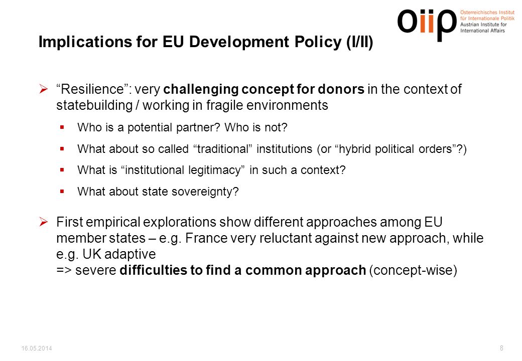 16.05.2014 8 Implications for EU Development Policy (I/II) Resilience: very challenging concept for donors in the context of statebuilding / working in fragile environments Who is a potential partner.
