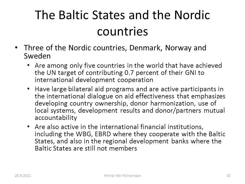 The Baltic States and the Nordic countries Three of the Nordic countries, Denmark, Norway and Sweden Are among only five countries in the world that have achieved the UN target of contributing 0.7 percent of their GNI to international development cooperation Have large bilateral aid programs and are active participants in the international dialogue on aid effectiveness that emphasizes developing country ownership, donor harmonization, use of local systems, development results and donor/partners mutual accountability Are also active in the international financial institutions, including the WBG, EBRD where they cooperate with the Baltic States, and also in the regional development banks where the Baltic States are still not members 20.9.201110Hilmar Þór Hilmarsson