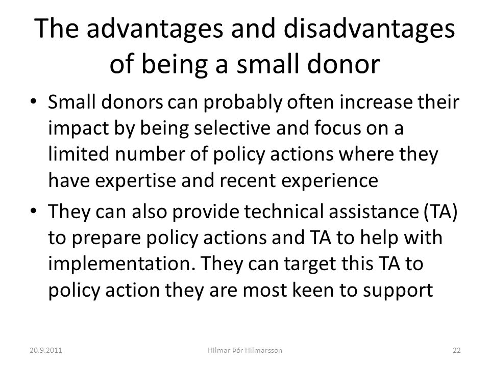 The advantages and disadvantages of being a small donor Small donors can probably often increase their impact by being selective and focus on a limited number of policy actions where they have expertise and recent experience They can also provide technical assistance (TA) to prepare policy actions and TA to help with implementation.