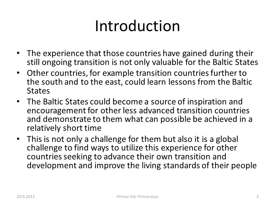 Introduction The experience that those countries have gained during their still ongoing transition is not only valuable for the Baltic States Other countries, for example transition countries further to the south and to the east, could learn lessons from the Baltic States The Baltic States could become a source of inspiration and encouragement for other less advanced transition countries and demonstrate to them what can possible be achieved in a relatively short time This is not only a challenge for them but also it is a global challenge to find ways to utilize this experience for other countries seeking to advance their own transition and development and improve the living standards of their people 20.9.20113Hilmar Þór Hilmarsson