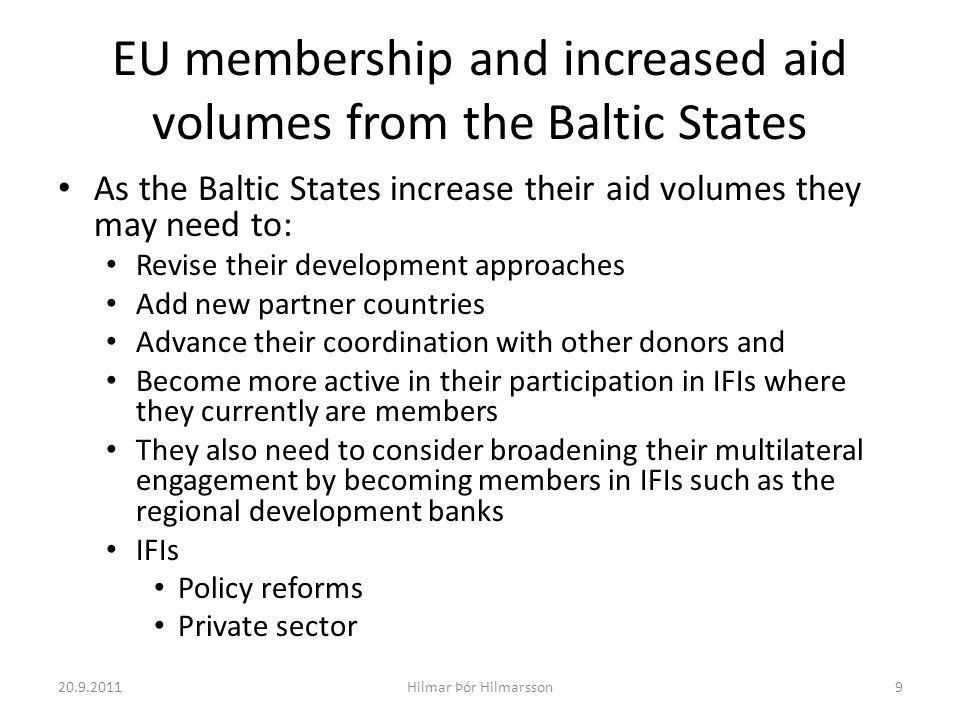 EU membership and increased aid volumes from the Baltic States As the Baltic States increase their aid volumes they may need to: Revise their development approaches Add new partner countries Advance their coordination with other donors and Become more active in their participation in IFIs where they currently are members They also need to consider broadening their multilateral engagement by becoming members in IFIs such as the regional development banks IFIs Policy reforms Private sector 20.9.20119Hilmar Þór Hilmarsson