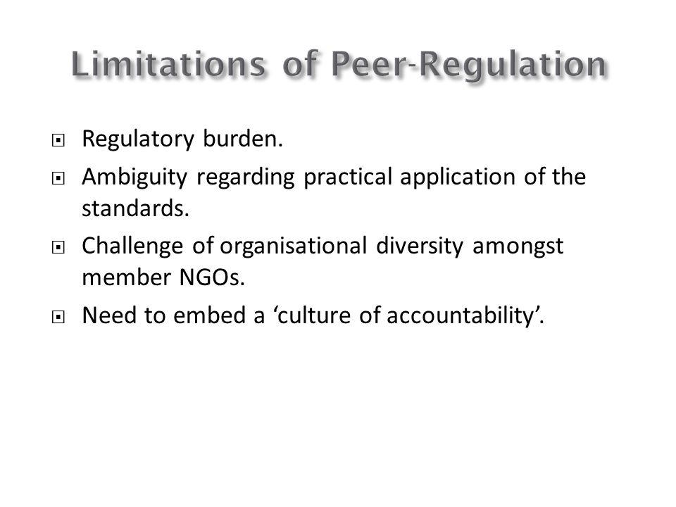 Regulatory burden. Ambiguity regarding practical application of the standards. Challenge of organisational diversity amongst member NGOs. Need to embe