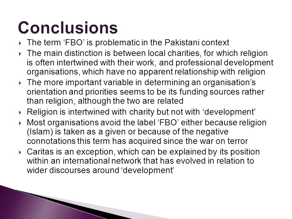 The term FBO is problematic in the Pakistani context The main distinction is between local charities, for which religion is often intertwined with their work, and professional development organisations, which have no apparent relationship with religion The more important variable in determining an organisations orientation and priorities seems to be its funding sources rather than religion, although the two are related Religion is intertwined with charity but not with development Most organisations avoid the label FBO either because religion (Islam) is taken as a given or because of the negative connotations this term has acquired since the war on terror Caritas is an exception, which can be explained by its position within an international network that has evolved in relation to wider discourses around development