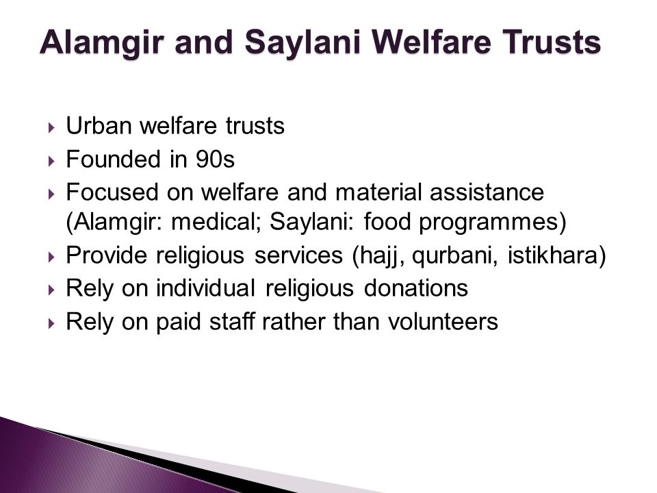 Urban welfare trusts Founded in 90s Focused on welfare and material assistance (Alamgir: medical; Saylani: food programmes) Provide religious services (hajj, qurbani, istikhara) Rely on individual religious donations Rely on paid staff rather than volunteers Alamgir and Saylani Welfare Trusts
