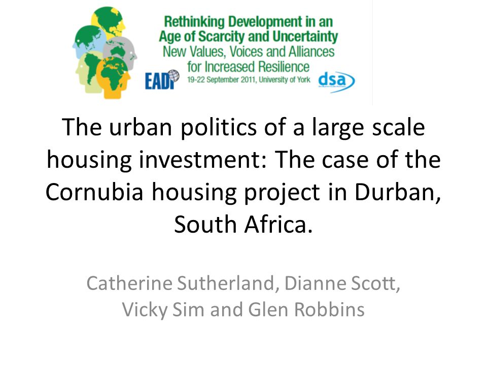 The urban politics of a large scale housing investment: The case of the Cornubia housing project in Durban, South Africa. Catherine Sutherland, Dianne