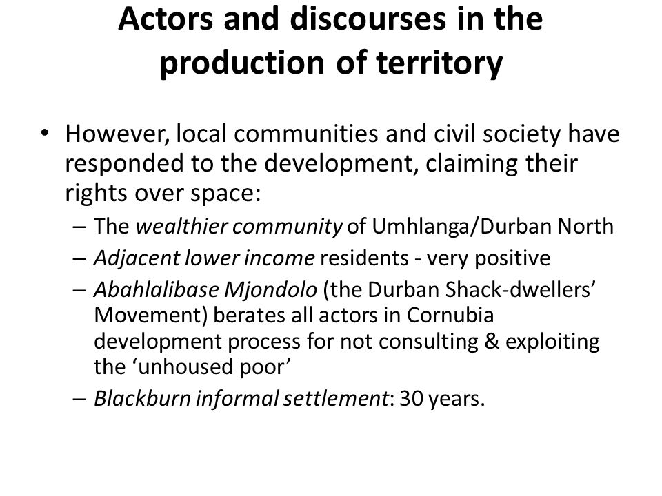 Actors and discourses in the production of territory However, local communities and civil society have responded to the development, claiming their rights over space: – The wealthier community of Umhlanga/Durban North – Adjacent lower income residents - very positive – Abahlalibase Mjondolo (the Durban Shack-dwellers Movement) berates all actors in Cornubia development process for not consulting & exploiting the unhoused poor – Blackburn informal settlement: 30 years.