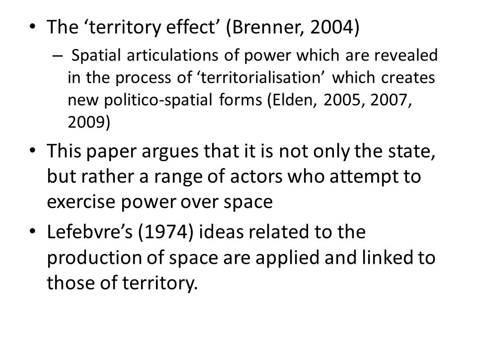 The territory effect (Brenner, 2004) – Spatial articulations of power which are revealed in the process of territorialisation which creates new politico-spatial forms (Elden, 2005, 2007, 2009) This paper argues that it is not only the state, but rather a range of actors who attempt to exercise power over space Lefebvres (1974) ideas related to the production of space are applied and linked to those of territory.