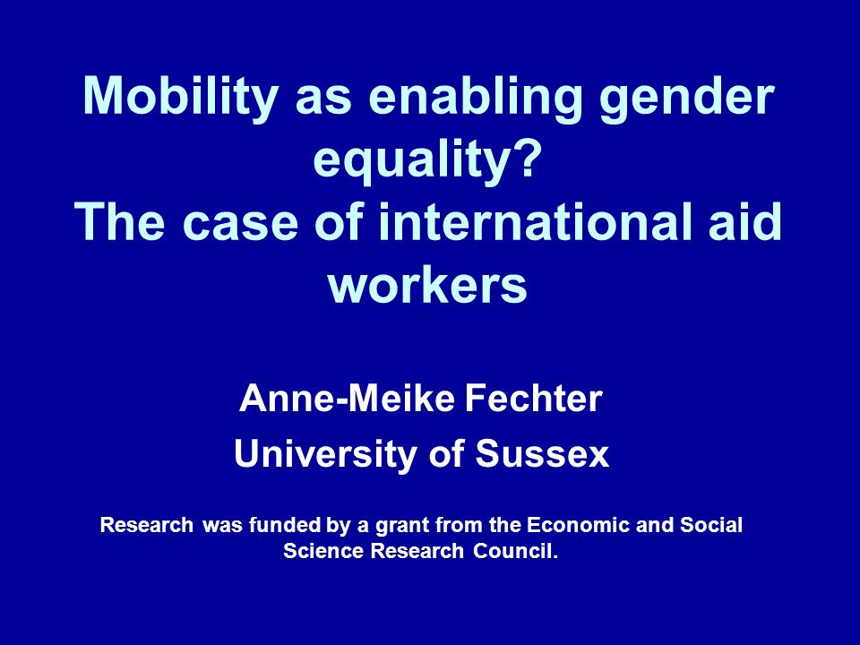 Mobility as enabling gender equality? The case of international aid workers Anne-Meike Fechter University of Sussex Research was funded by a grant fro