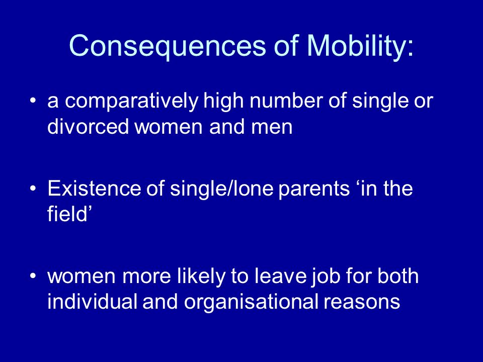 Consequences of Mobility: a comparatively high number of single or divorced women and men Existence of single/lone parents in the field women more lik