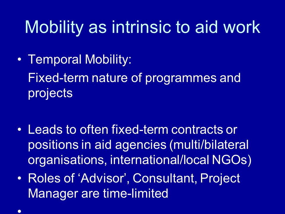Mobility as intrinsic to aid work Temporal Mobility: Fixed-term nature of programmes and projects Leads to often fixed-term contracts or positions in