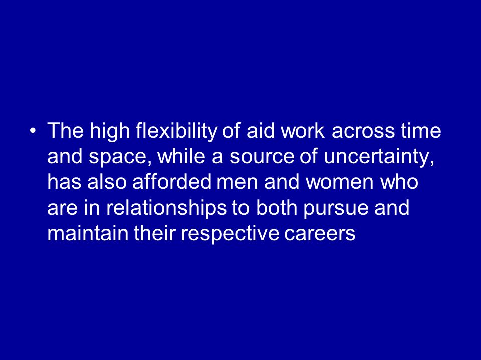 The high flexibility of aid work across time and space, while a source of uncertainty, has also afforded men and women who are in relationships to both pursue and maintain their respective careers