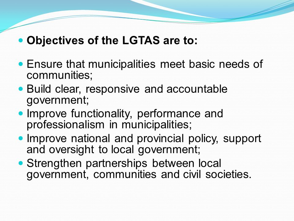 Objectives of the LGTAS are to: Ensure that municipalities meet basic needs of communities; Build clear, responsive and accountable government; Improve functionality, performance and professionalism in municipalities; Improve national and provincial policy, support and oversight to local government; Strengthen partnerships between local government, communities and civil societies.