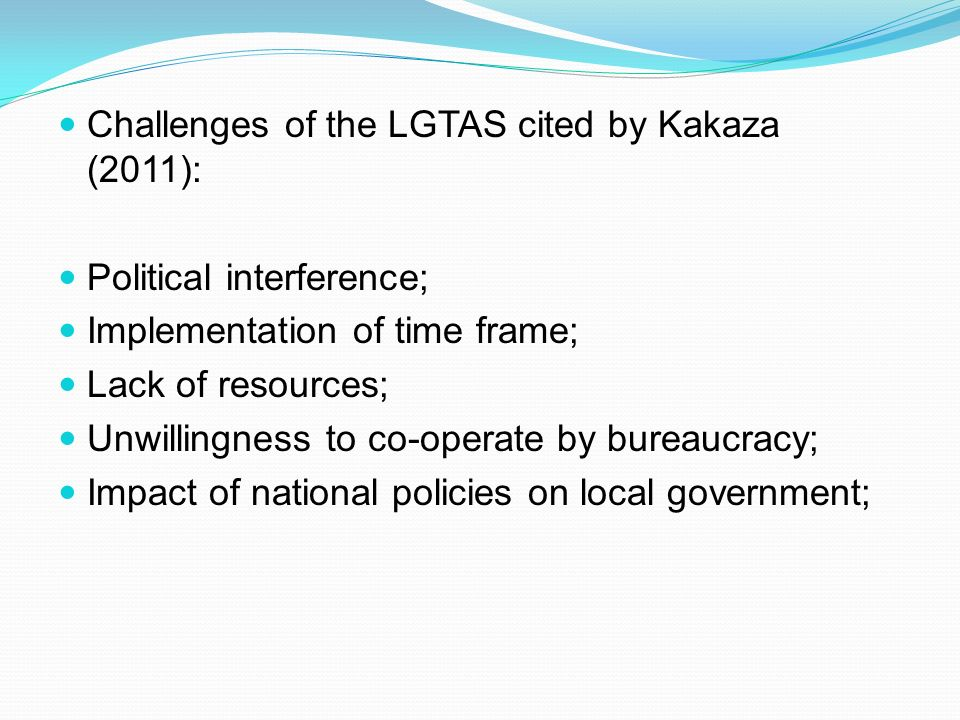 Challenges of the LGTAS cited by Kakaza (2011): Political interference; Implementation of time frame; Lack of resources; Unwillingness to co-operate by bureaucracy; Impact of national policies on local government;