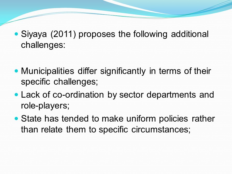 Siyaya (2011) proposes the following additional challenges: Municipalities differ significantly in terms of their specific challenges; Lack of co-ordination by sector departments and role-players; State has tended to make uniform policies rather than relate them to specific circumstances;