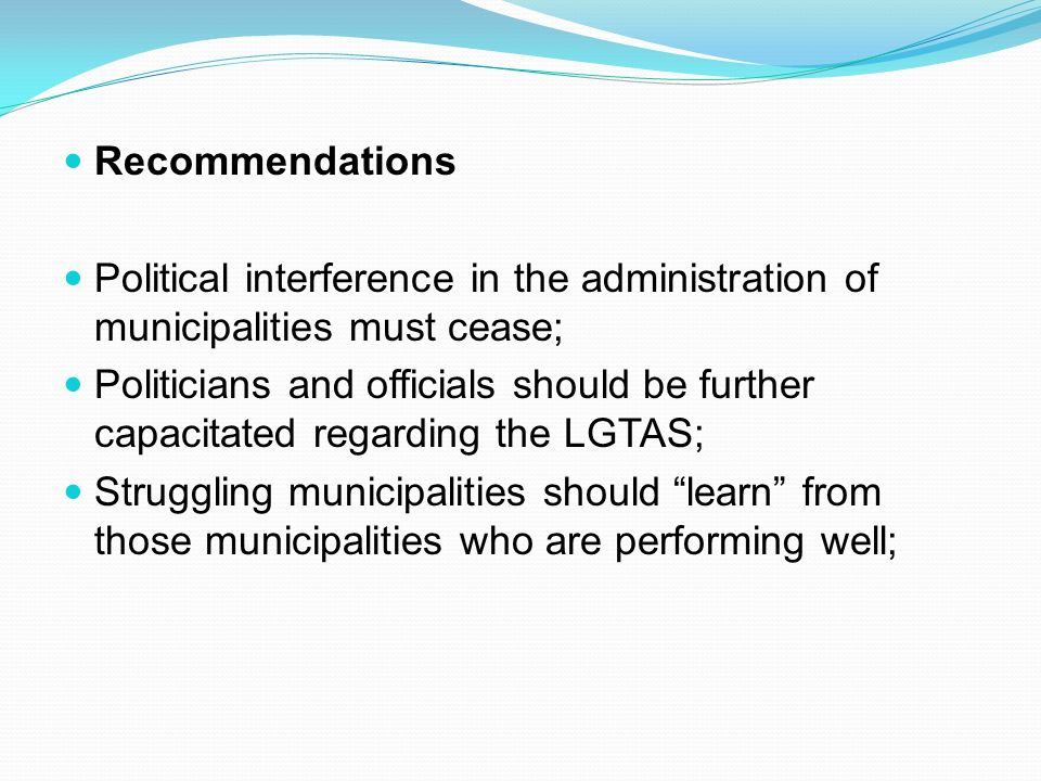 Recommendations Political interference in the administration of municipalities must cease; Politicians and officials should be further capacitated regarding the LGTAS; Struggling municipalities should learn from those municipalities who are performing well;