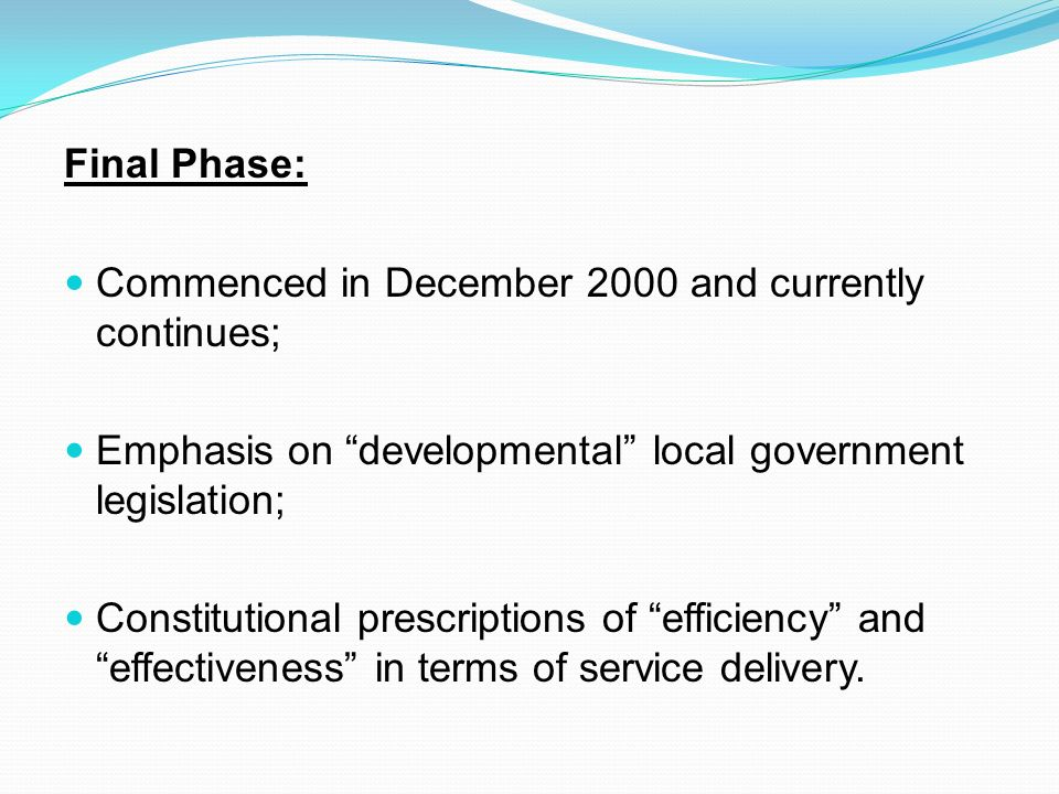 Final Phase: Commenced in December 2000 and currently continues; Emphasis on developmental local government legislation; Constitutional prescriptions of efficiency and effectiveness in terms of service delivery.
