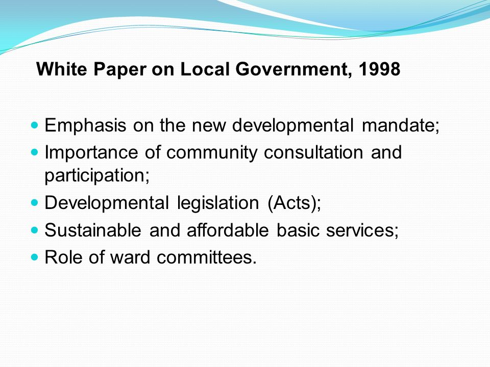White Paper on Local Government, 1998 Emphasis on the new developmental mandate; Importance of community consultation and participation; Developmental legislation (Acts); Sustainable and affordable basic services; Role of ward committees.