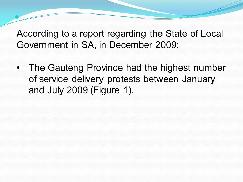 According to a report regarding the State of Local Government in SA, in December 2009: The Gauteng Province had the highest number of service delivery protests between January and July 2009 (Figure 1).
