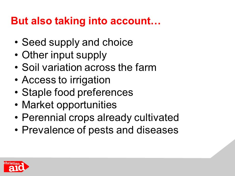 But also taking into account… Seed supply and choice Other input supply Soil variation across the farm Access to irrigation Staple food preferences Market opportunities Perennial crops already cultivated Prevalence of pests and diseases