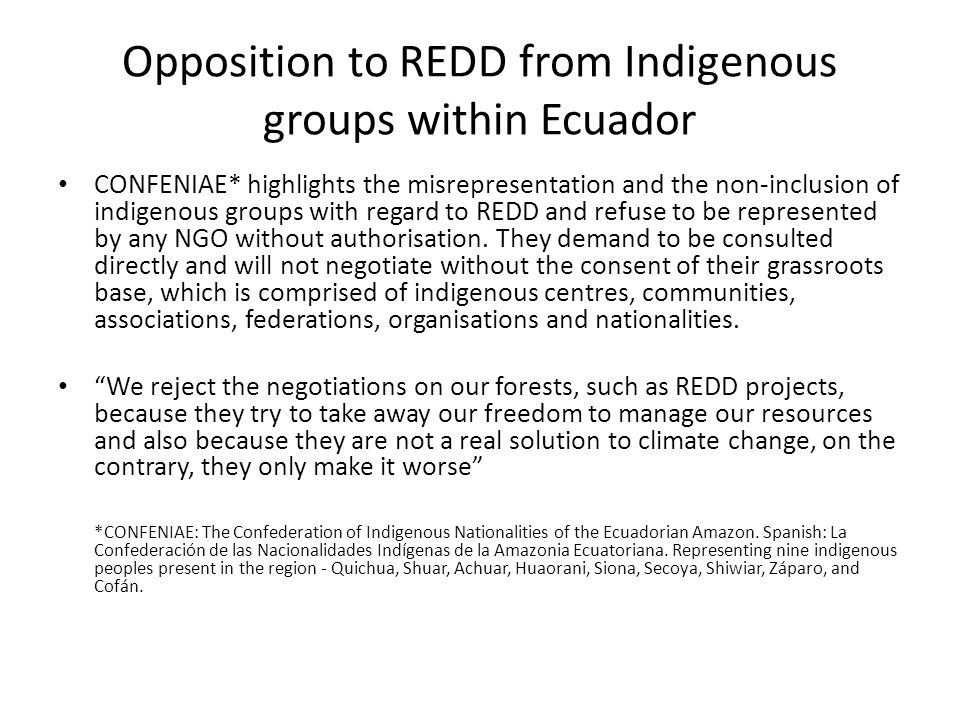 Opposition to REDD from Indigenous groups within Ecuador CONFENIAE* highlights the misrepresentation and the non-inclusion of indigenous groups with regard to REDD and refuse to be represented by any NGO without authorisation.