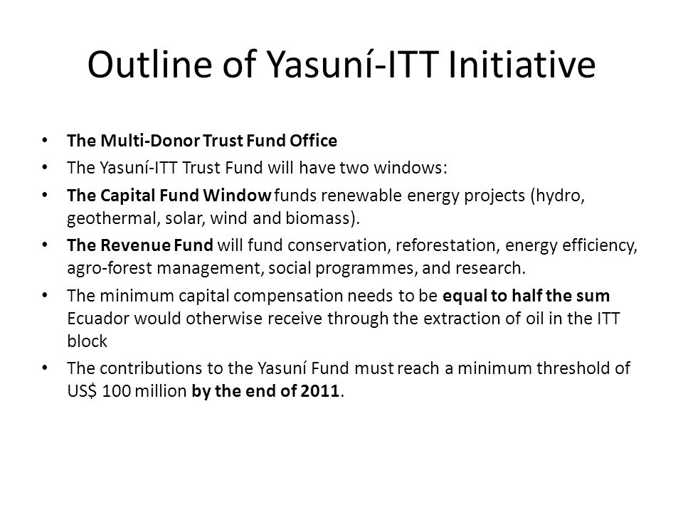 Outline of Yasuní-ITT Initiative The Multi-Donor Trust Fund Office The Yasuní-ITT Trust Fund will have two windows: The Capital Fund Window funds renewable energy projects (hydro, geothermal, solar, wind and biomass).